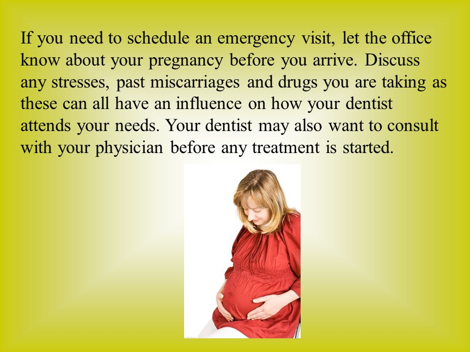 If you need to schedule an emergency visit, let the office know about your pregnancy before you arrive.