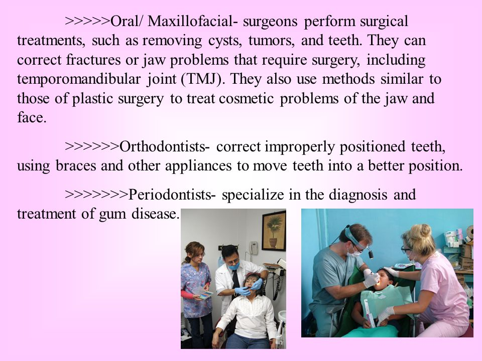 >>>>>Oral/ Maxillofacial- surgeons perform surgical treatments, such as removing cysts, tumors, and teeth. They can correct fractures or jaw problems that require surgery, including temporomandibular joint (TMJ). They also use methods similar to those of plastic surgery to treat cosmetic problems of the jaw and face.