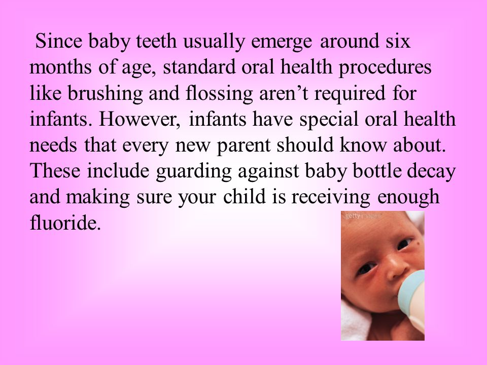 Since baby teeth usually emerge around six months of age, standard oral health procedures like brushing and flossing aren't required for infants.