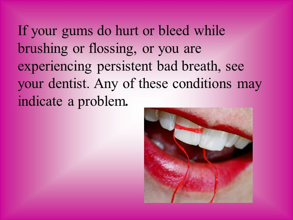 If your gums do hurt or bleed while brushing or flossing, or you are experiencing persistent bad breath, see your dentist.