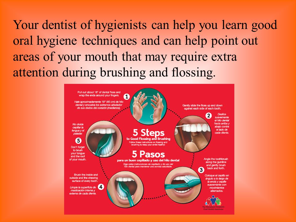 Your dentist of hygienists can help you learn good oral hygiene techniques and can help point out areas of your mouth that may require extra attention during brushing and flossing.