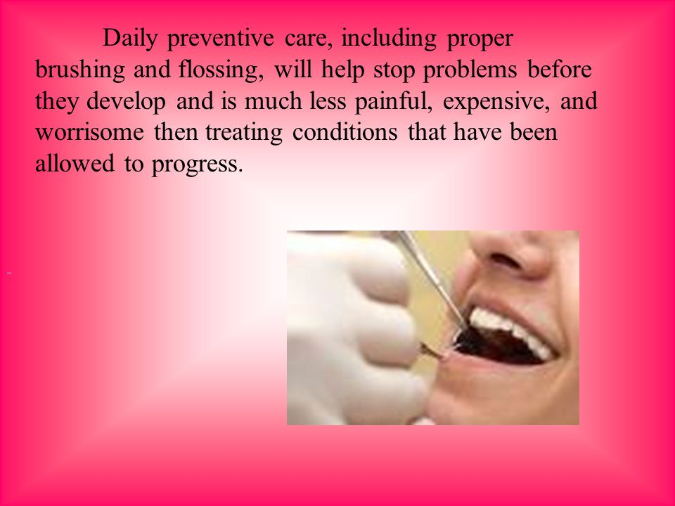 Daily preventive care, including proper brushing and flossing, will help stop problems before they develop and is much less painful, expensive, and worrisome then treating conditions that have been allowed to progress.