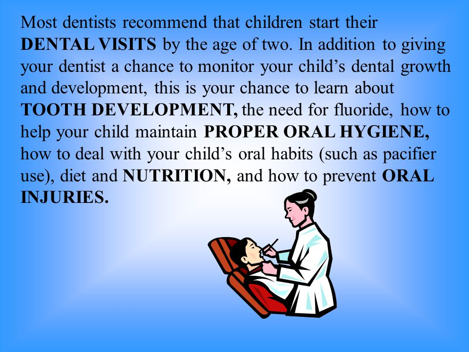 Most dentists recommend that children start their DENTAL VISITS by the age of two.
