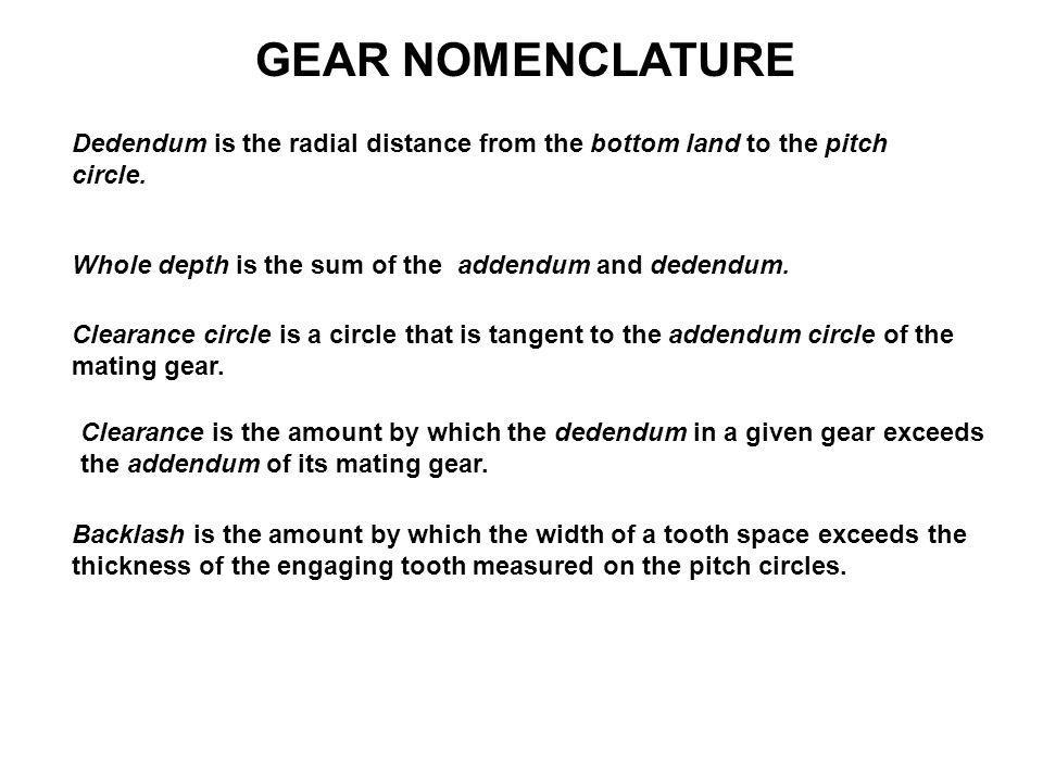 GEAR NOMENCLATURE Dedendum is the radial distance from the bottom land to the pitch circle. Whole depth is the sum of the addendum and dedendum.