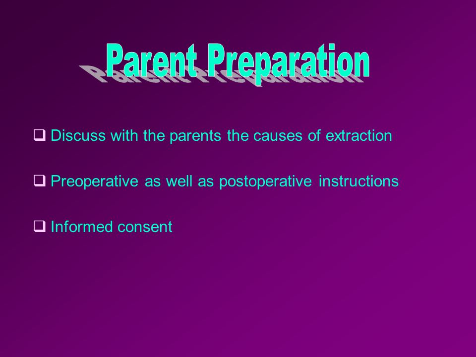 Parent Preparation Discuss with the parents the causes of extraction. Preoperative as well as postoperative instructions.