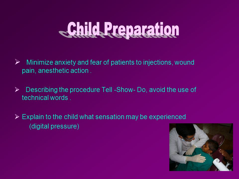 Child Preparation Minimize anxiety and fear of patients to injections, wound pain, anesthetic action .