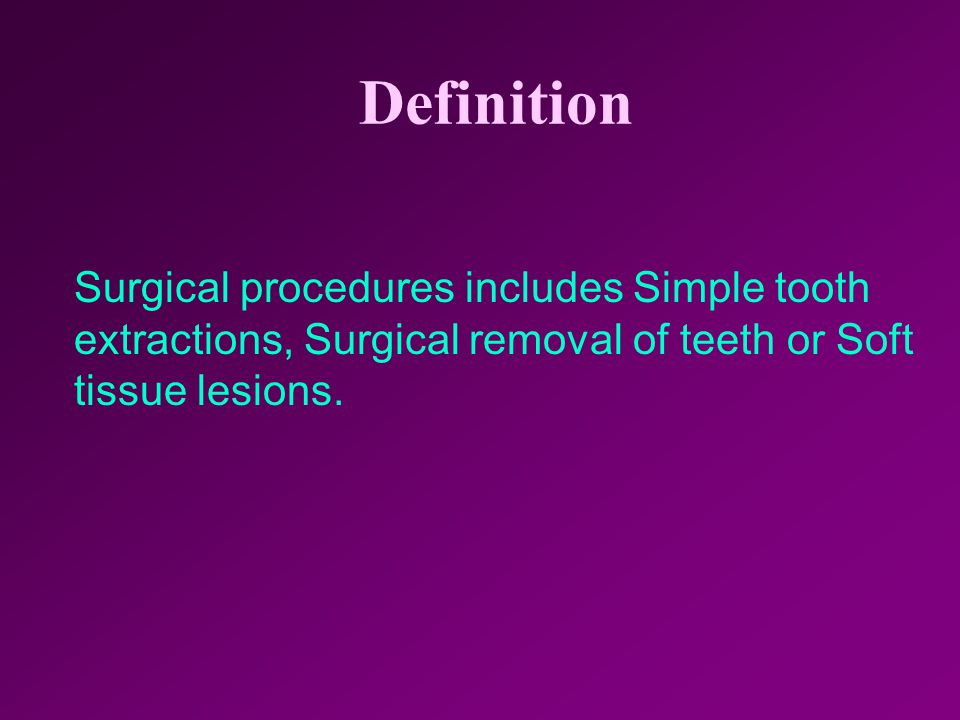 Definition Surgical procedures includes Simple tooth extractions, Surgical removal of teeth or Soft tissue lesions.