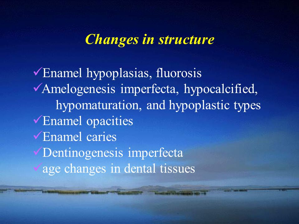 Changes in structure Enamel hypoplasias, fluorosis