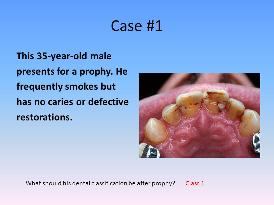 Case #1 This 35-year-old male presents for a prophy. He frequently smokes but has no caries or defective restorations.