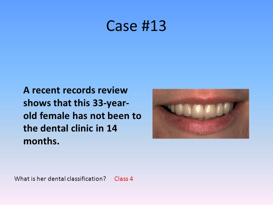 Case #13 A recent records review shows that this 33-year-old female has not been to the dental clinic in 14 months.