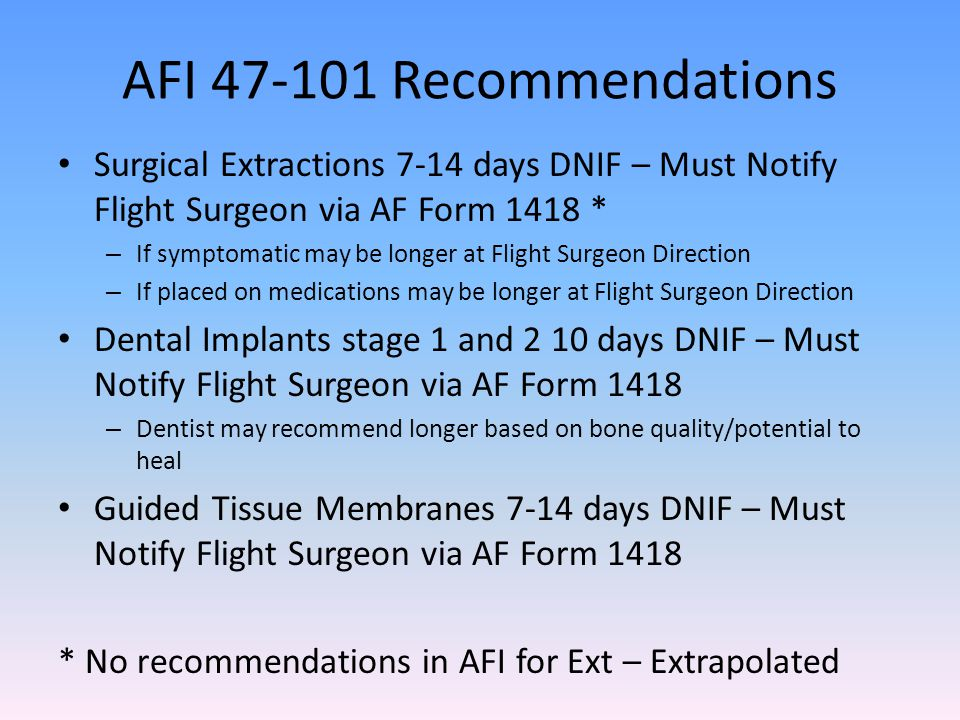 AFI 47-101 Recommendations Surgical Extractions 7-14 days DNIF – Must Notify Flight Surgeon via AF Form 1418 *