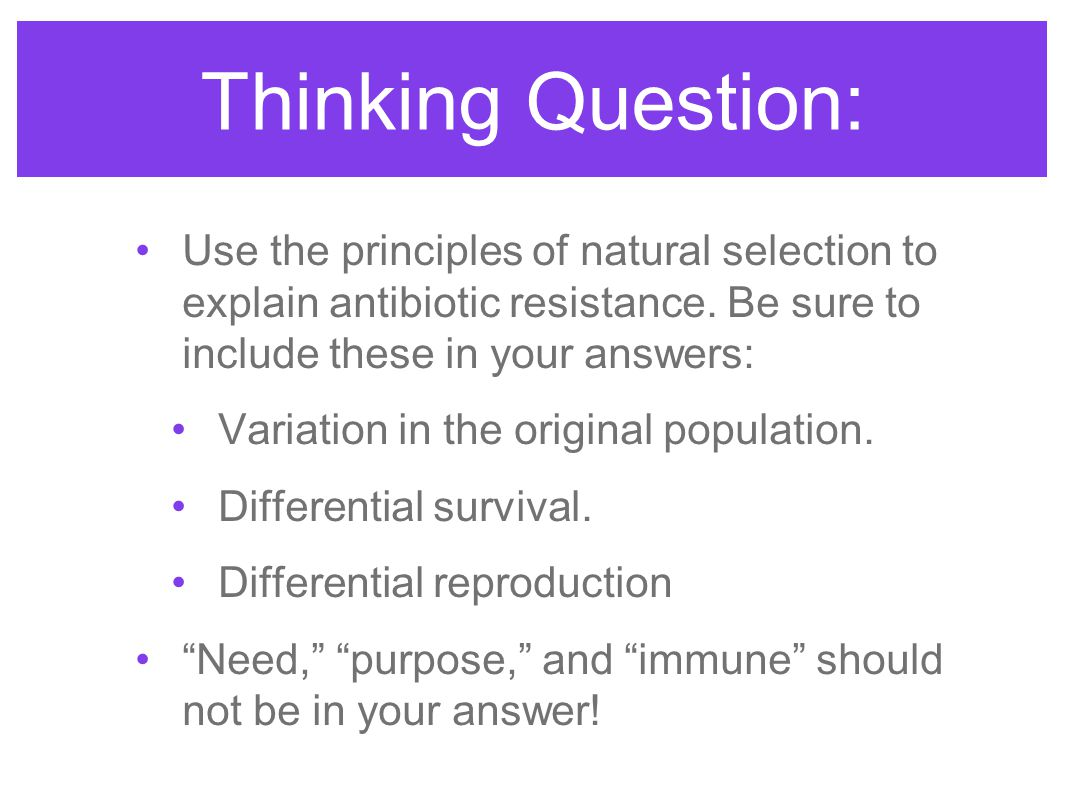 Thinking Question: Use the principles of natural selection to explain antibiotic resistance. Be sure to include these in your answers: