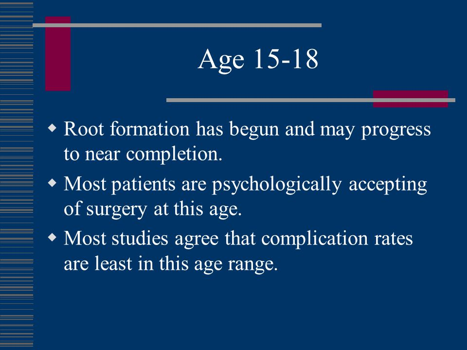Age 15-18 Root formation has begun and may progress to near completion. Most patients are psychologically accepting of surgery at this age.