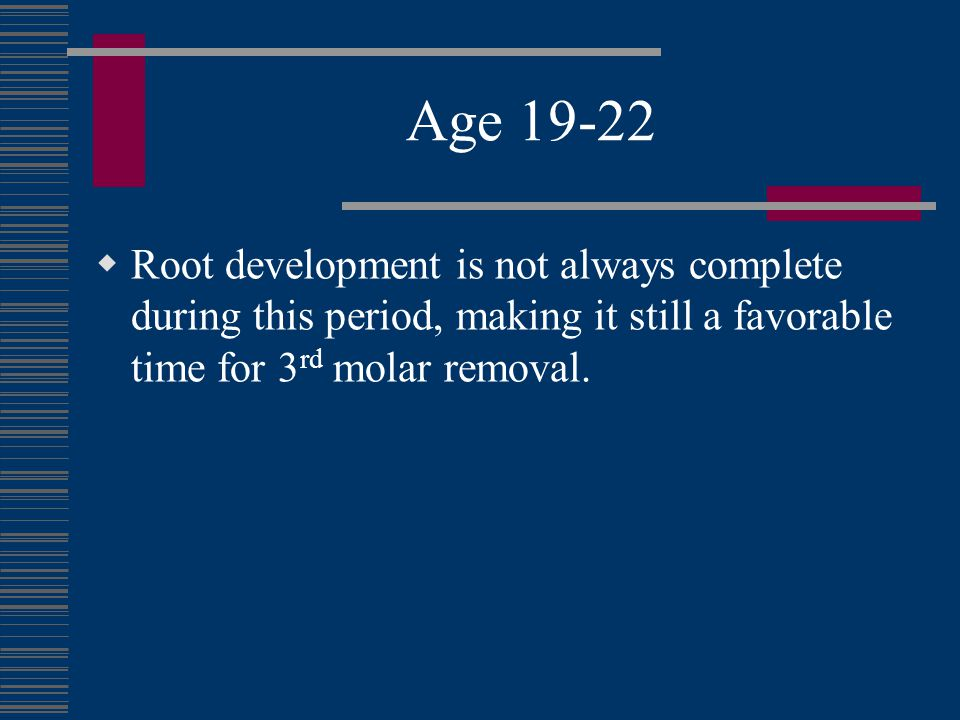 Age 19-22 Root development is not always complete during this period, making it still a favorable time for 3rd molar removal.