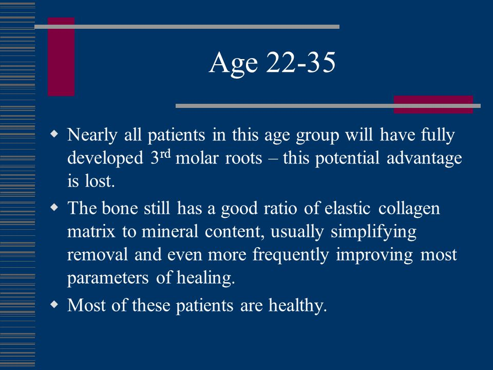 Age 22-35 Nearly all patients in this age group will have fully developed 3rd molar roots – this potential advantage is lost.