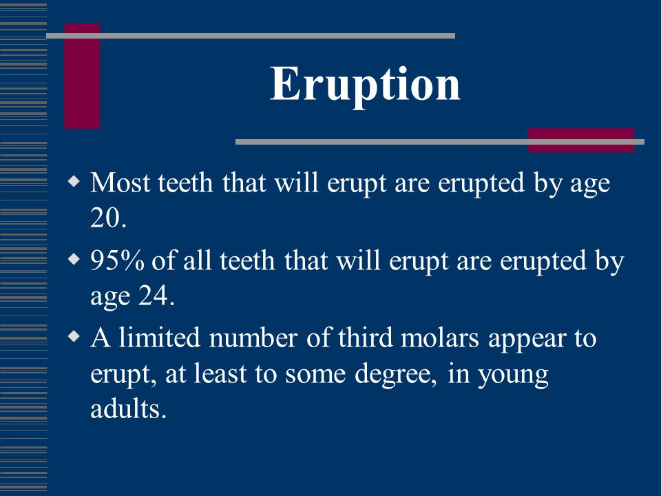 Eruption Most teeth that will erupt are erupted by age 20.