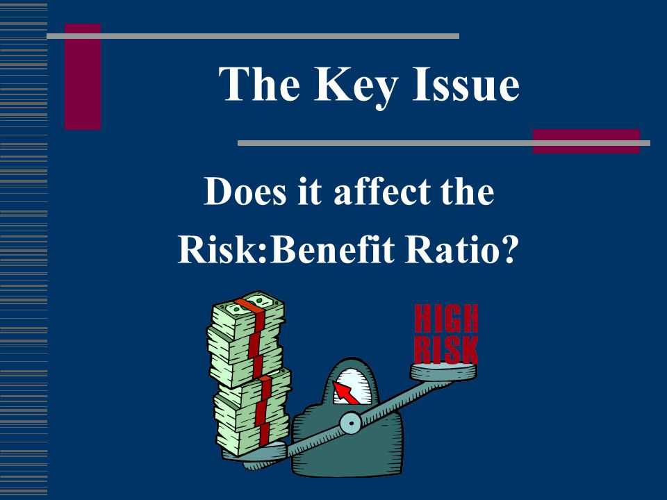 The Key Issue Does it affect the Risk:Benefit Ratio
