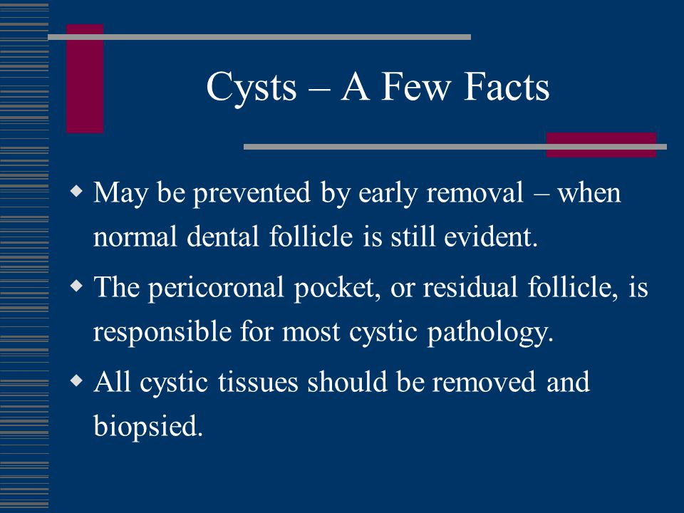 Cysts – A Few Facts May be prevented by early removal – when normal dental follicle is still evident.