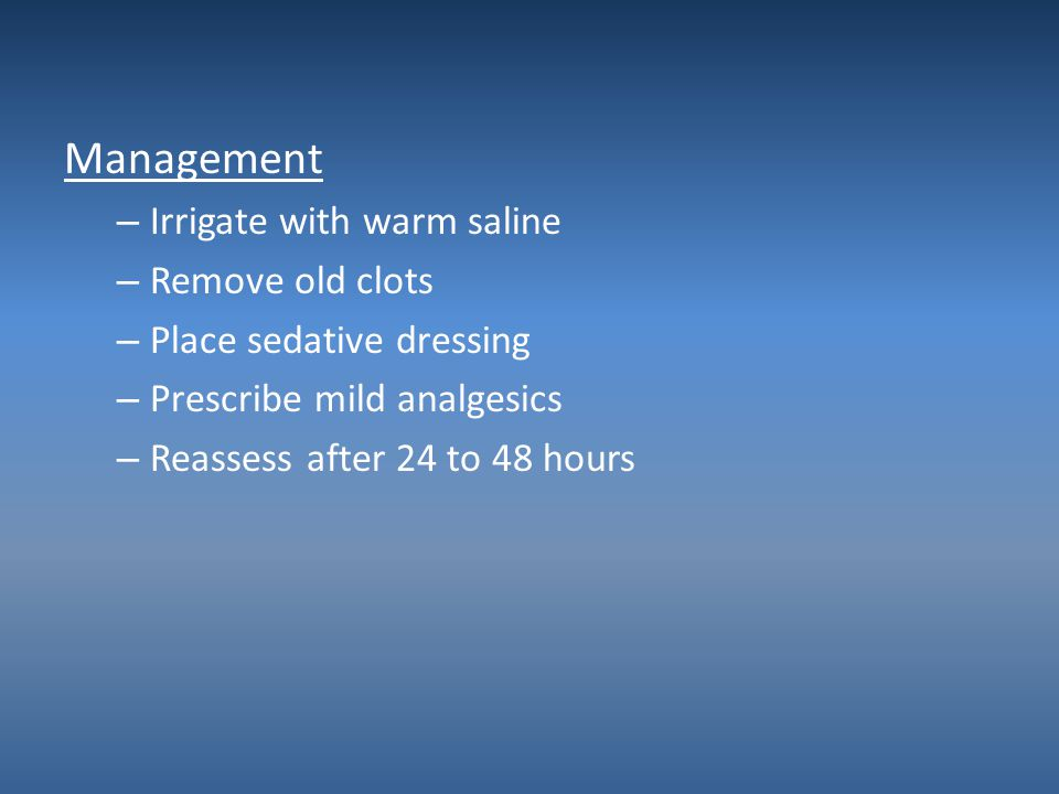 Management Irrigate with warm saline Remove old clots