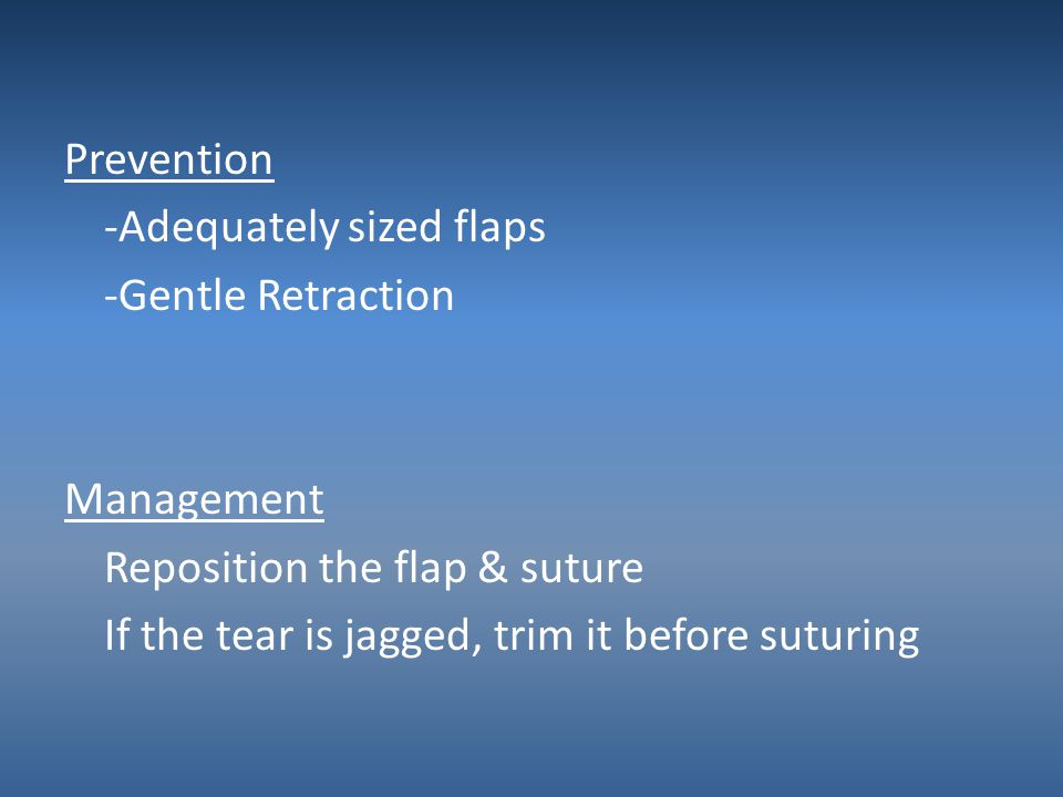 Prevention -Adequately sized flaps -Gentle Retraction Management Reposition the flap & suture If the tear is jagged, trim it before suturing