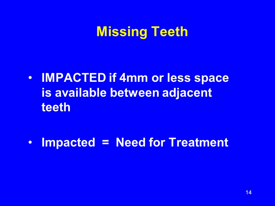 Missing Teeth IMPACTED if 4mm or less space is available between adjacent teeth.