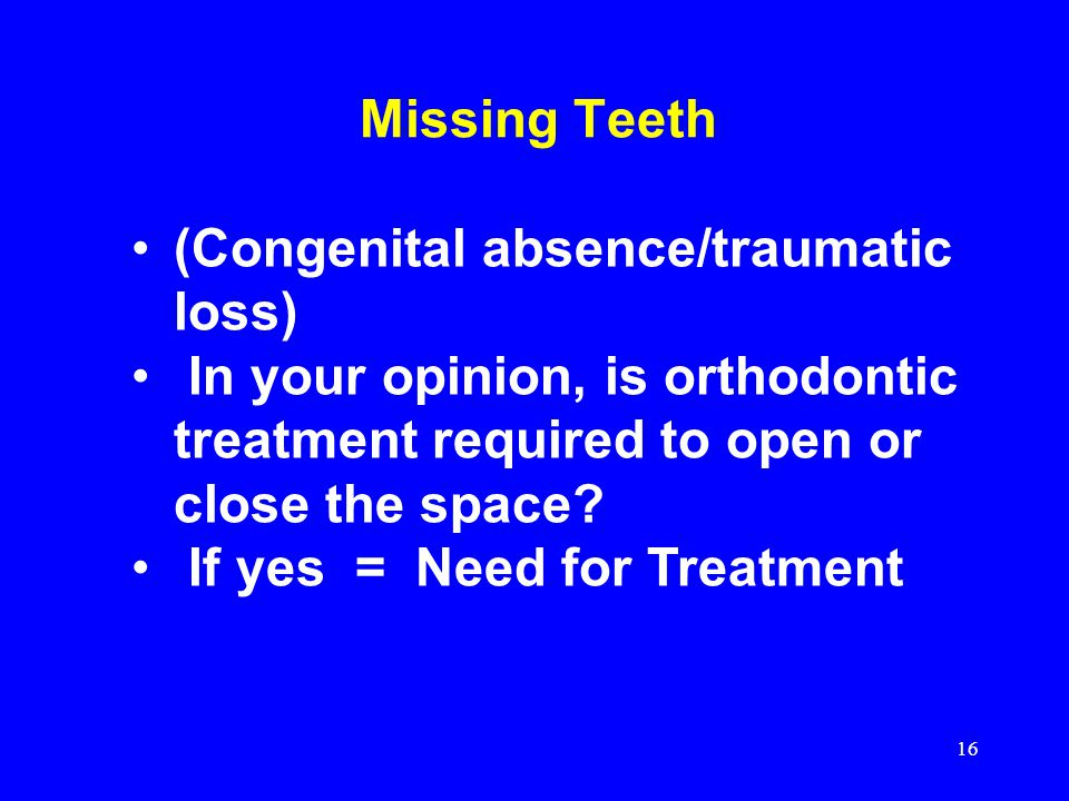 Missing Teeth (Congenital absence/traumatic loss) In your opinion, is orthodontic treatment required to open or close the space