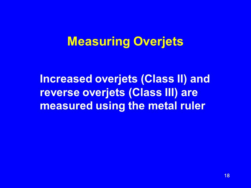 Measuring Overjets Increased overjets (Class II) and reverse overjets (Class III) are measured using the metal ruler.