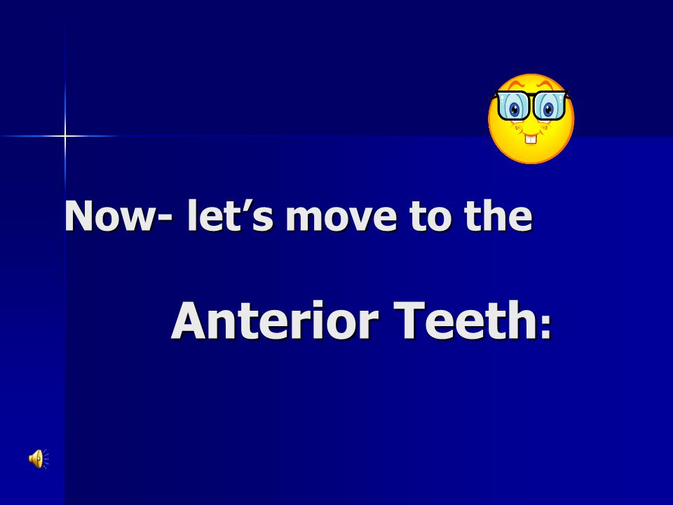 Now- let's move to the Anterior Teeth: