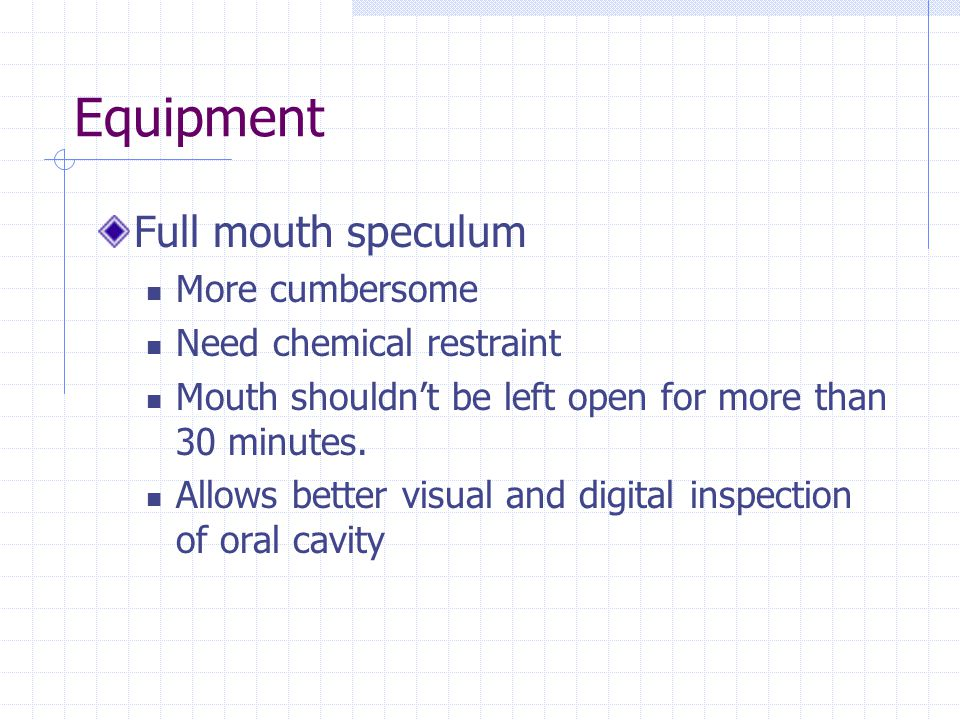 Equipment Full mouth speculum More cumbersome Need chemical restraint