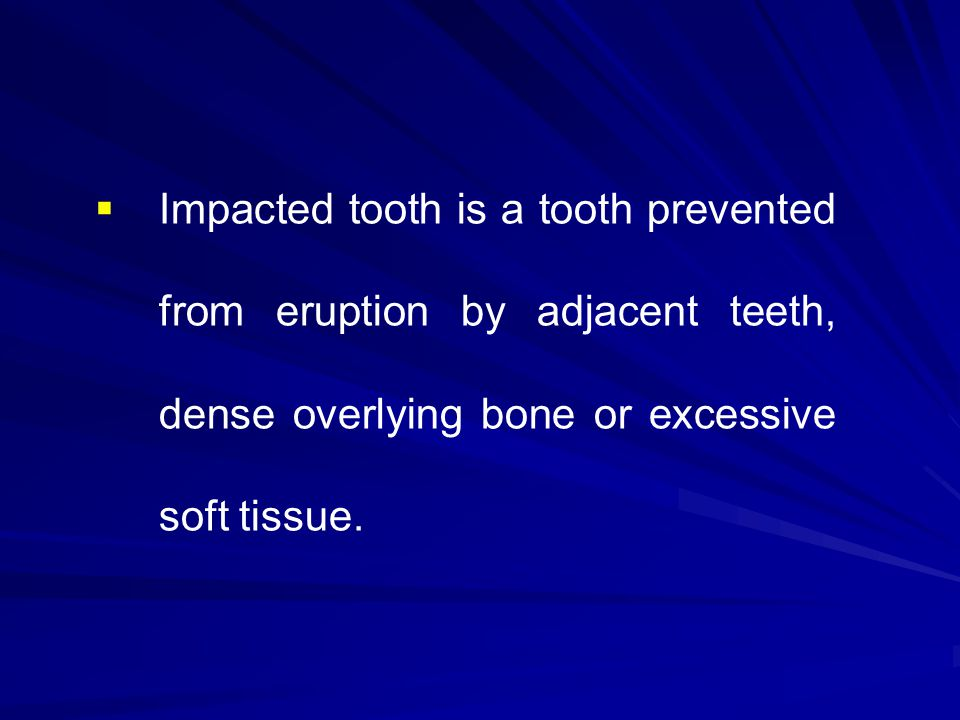 Impacted tooth is a tooth prevented from eruption by adjacent teeth, dense overlying bone or excessive soft tissue.