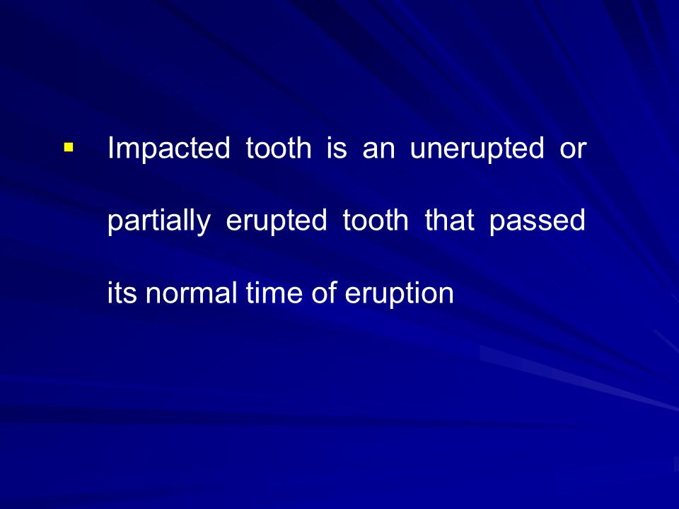Impacted tooth is an unerupted or partially erupted tooth that passed its normal time of eruption
