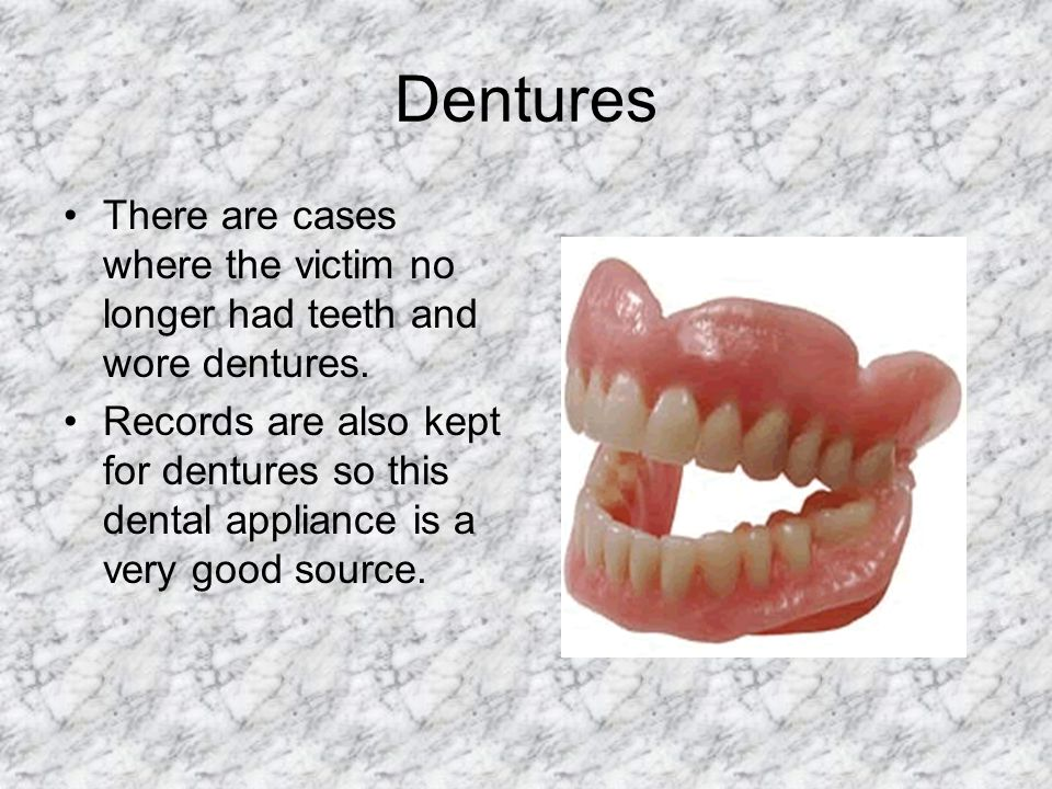Dentures There are cases where the victim no longer had teeth and wore dentures.