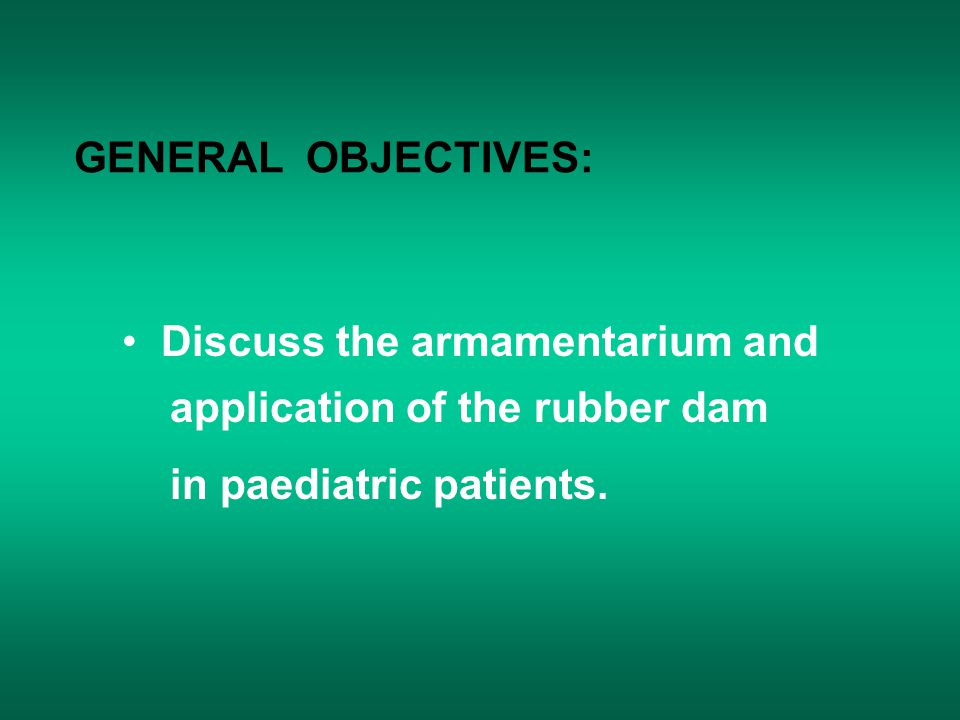 GENERAL OBJECTIVES: Discuss the armamentarium and application of the rubber dam.