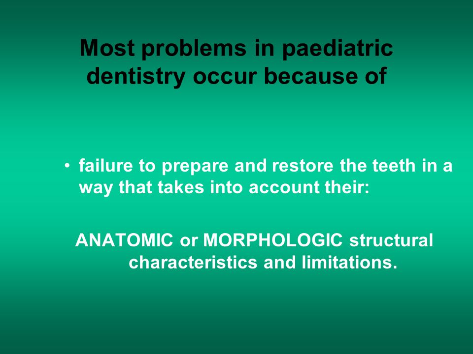 Most problems in paediatric dentistry occur because of