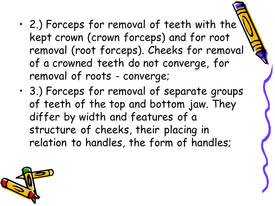 2.) Forceps for removal of teeth with the kept crown (crown forceps) and for root removal (root forceps). Cheeks for removal of a crowned teeth do not converge, for removal of roots - converge;