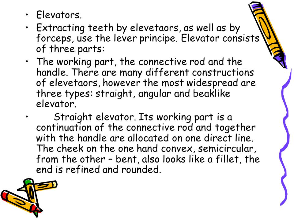 Elevators. Extracting teeth by elevetaors, as well as by forceps, use the lever principe. Elevator consists of three parts: