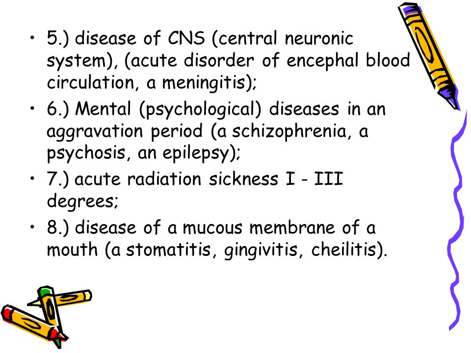 5.) disease of CNS (central neuronic system), (acute disorder of encephal blood circulation, a meningitis);