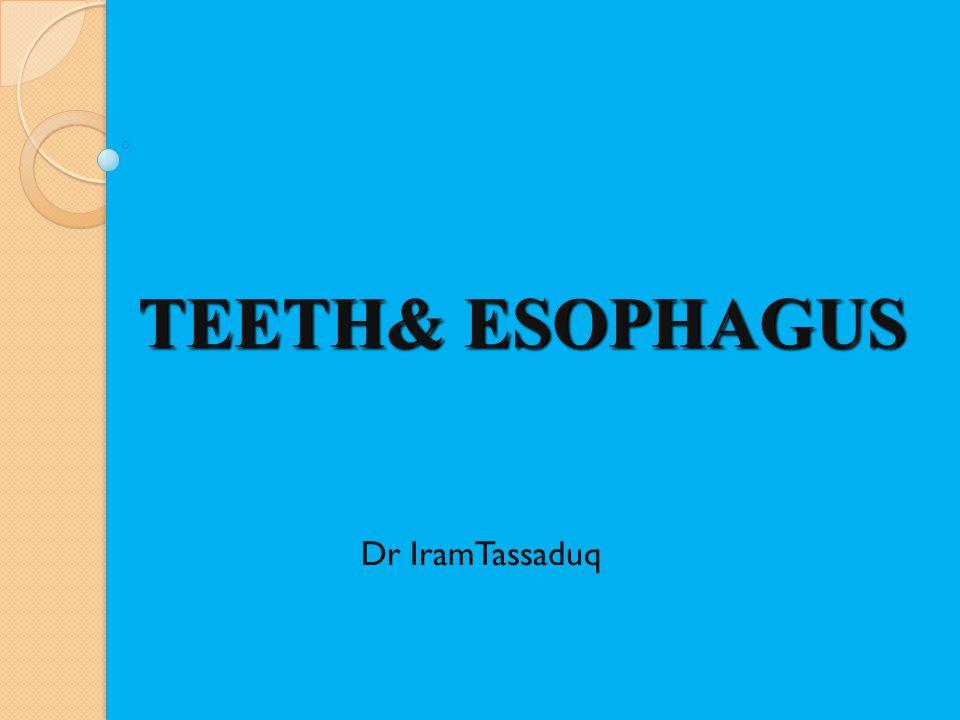 TEETH& ESOPHAGUS Dr IramTassaduq