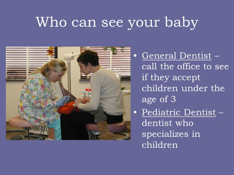 Who can see your baby General Dentist – call the office to see if they accept children under the age of 3.