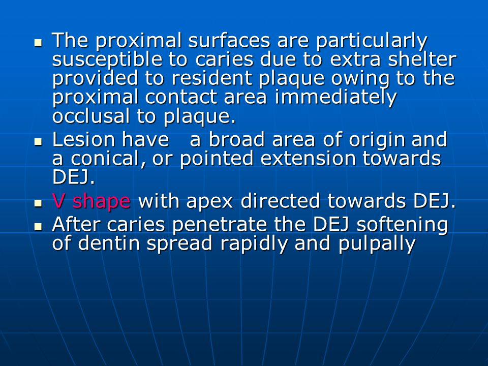 The proximal surfaces are particularly susceptible to caries due to extra shelter provided to resident plaque owing to the proximal contact area immediately occlusal to plaque.