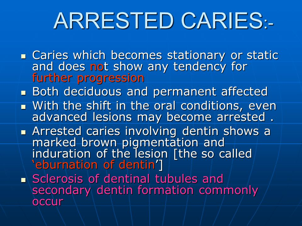 ARRESTED CARIES:- Caries which becomes stationary or static and does not show any tendency for further progression.