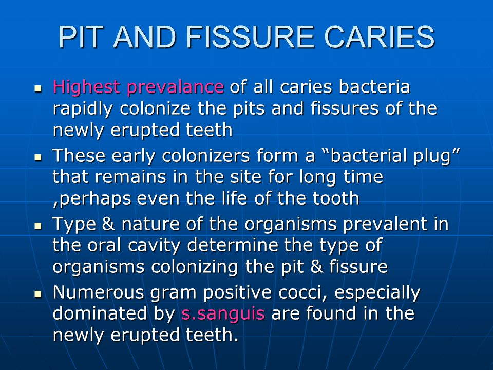 PIT AND FISSURE CARIES Highest prevalance of all caries bacteria rapidly colonize the pits and fissures of the newly erupted teeth.