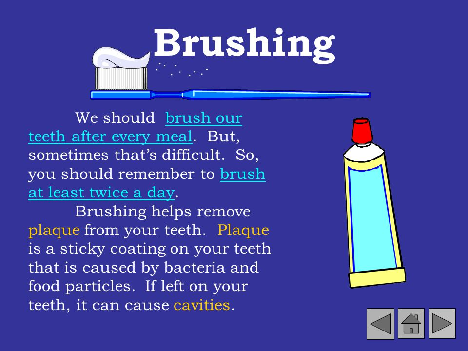 Brushing We should brush our teeth after every meal. But, sometimes that's difficult. So, you should remember to brush at least twice a day.