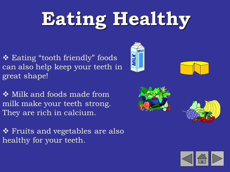 Eating Healthy  Eating tooth friendly foods can also help keep your teeth in great shape!