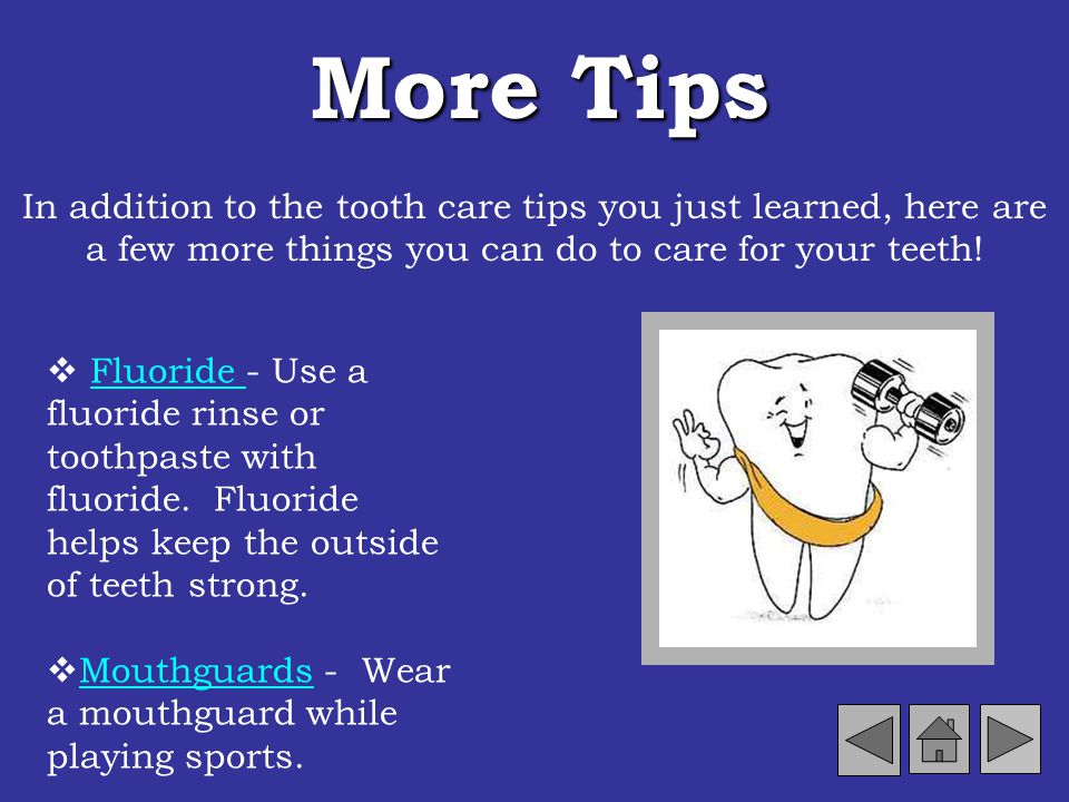 More Tips In addition to the tooth care tips you just learned, here are a few more things you can do to care for your teeth!