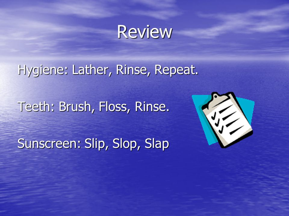 Review Hygiene: Lather, Rinse, Repeat. Teeth: Brush, Floss, Rinse.