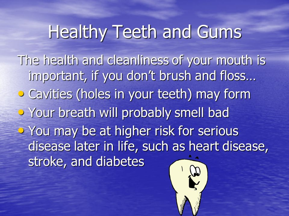 Healthy Teeth and Gums The health and cleanliness of your mouth is important, if you don't brush and floss…