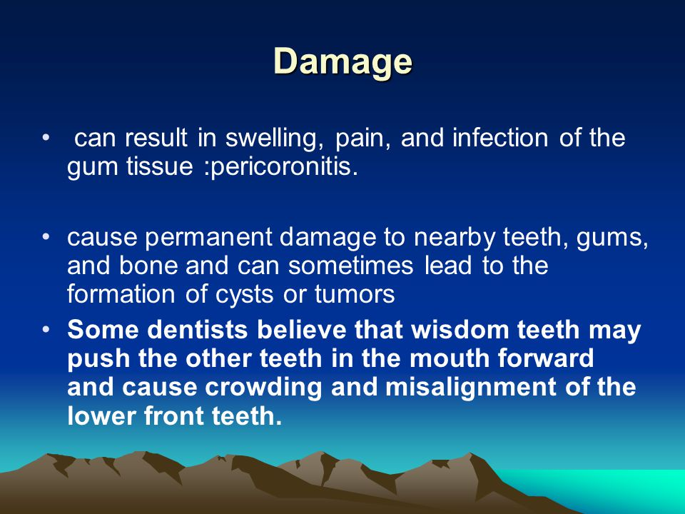 Damage can result in swelling, pain, and infection of the gum tissue :pericoronitis.