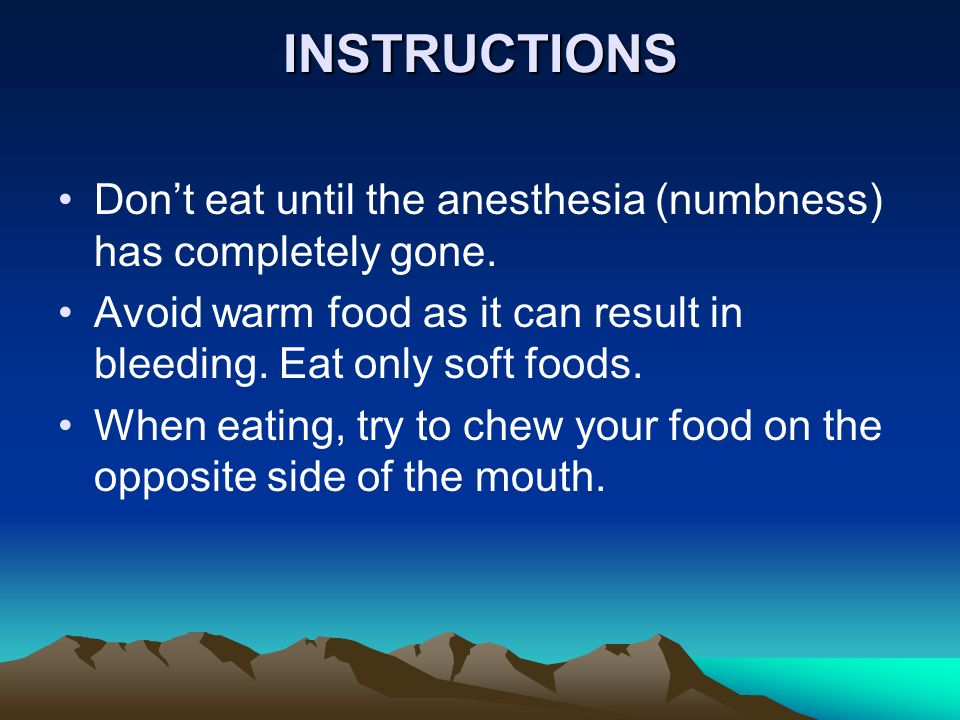 INSTRUCTIONS Don't eat until the anesthesia (numbness) has completely gone. Avoid warm food as it can result in bleeding. Eat only soft foods.