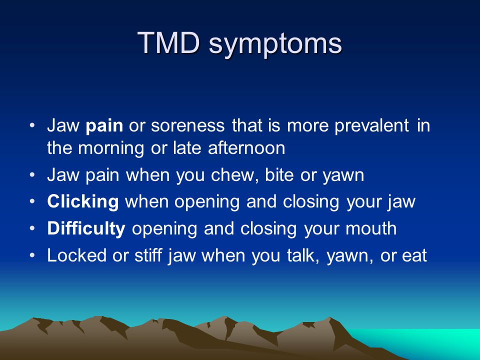 TMD symptoms Jaw pain or soreness that is more prevalent in the morning or late afternoon Jaw pain when you chew, bite or yawn